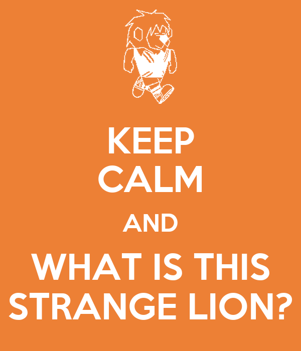 KEEP CALM AND WHAT IS THIS STRANGE LION?