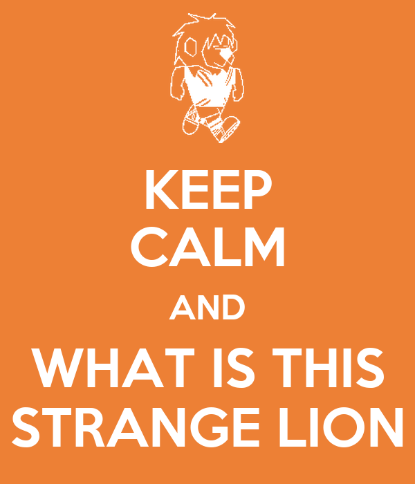 KEEP CALM AND WHAT IS THIS STRANGE LION
