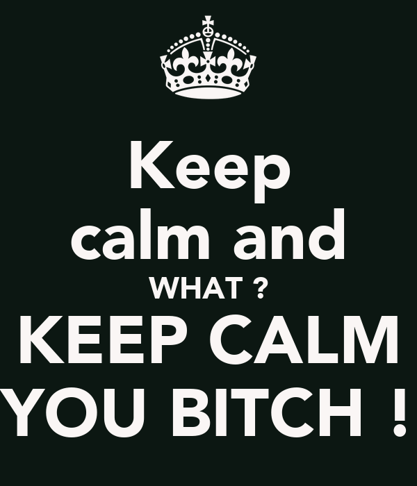 Keep calm and WHAT ? KEEP CALM YOU BITCH !