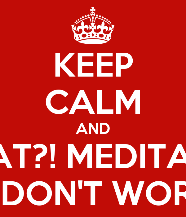 KEEP CALM AND WHAT?! MEDITATE?! IT DON'T WORK!