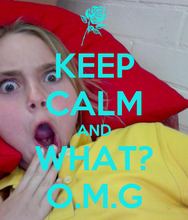 KEEP CALM AND WHAT? O.M.G