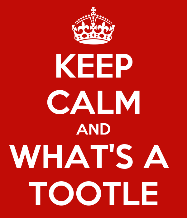 KEEP CALM AND WHAT'S A  TOOTLE