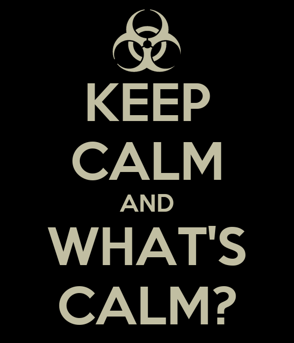 KEEP CALM AND WHAT'S CALM?