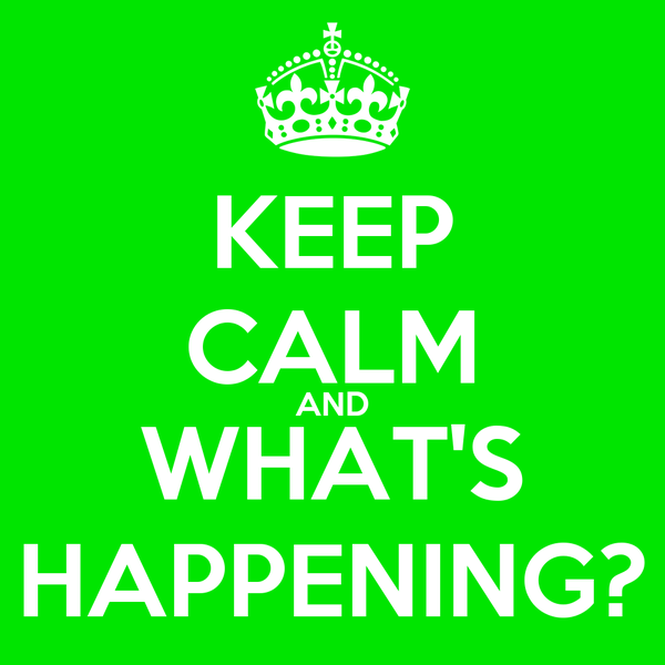 KEEP CALM AND WHAT'S HAPPENING?