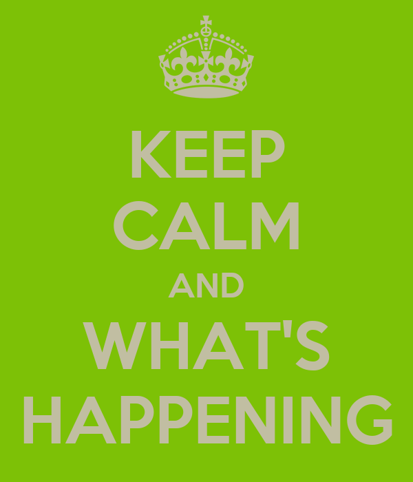 KEEP CALM AND WHAT'S HAPPENING