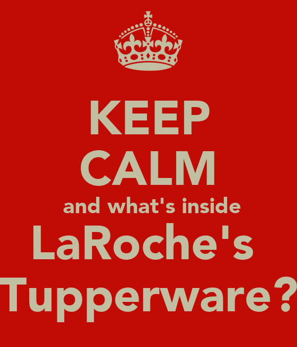 KEEP CALM  and what's inside LaRoche's  Tupperware?