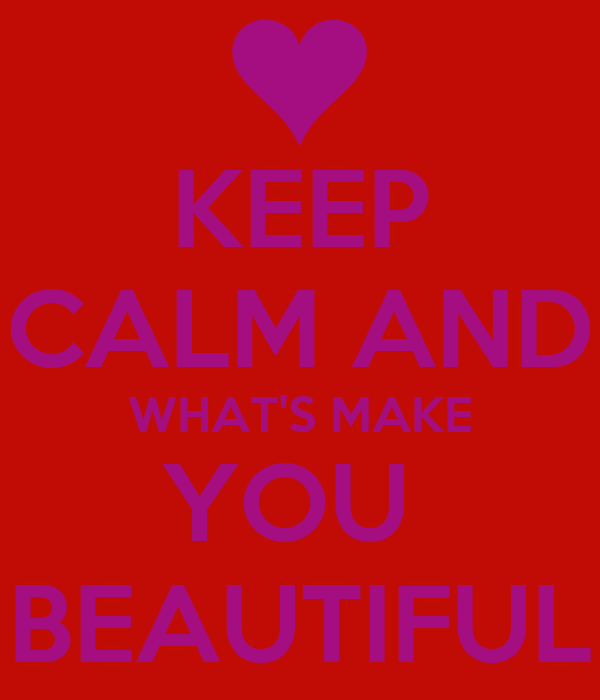 KEEP CALM AND WHAT'S MAKE YOU  BEAUTIFUL