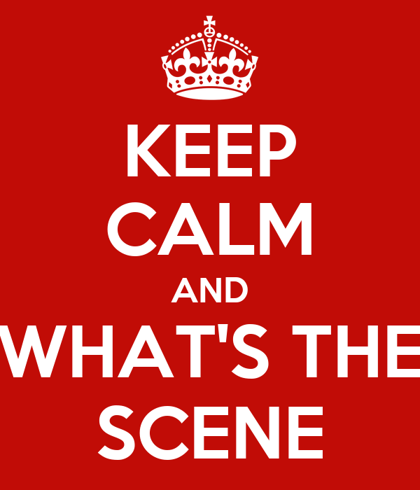 KEEP CALM AND WHAT'S THE SCENE