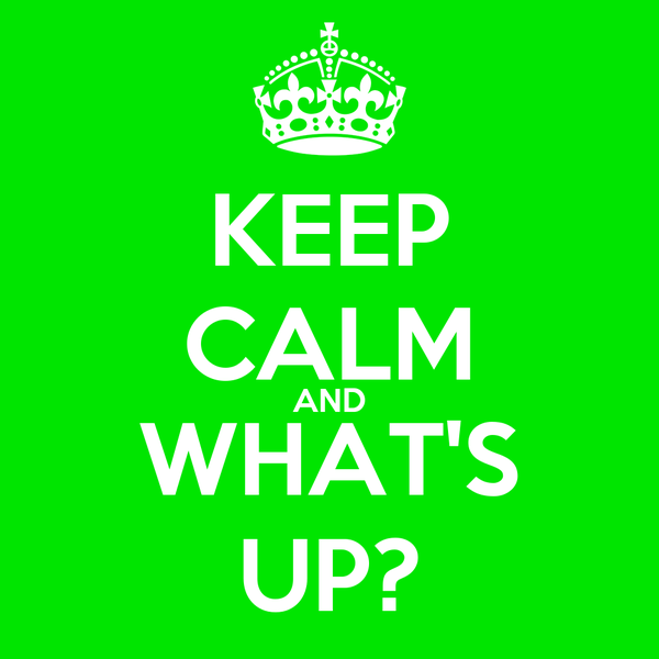 KEEP CALM AND WHAT'S UP?