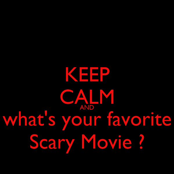 KEEP CALM AND what's your favorite Scary Movie ?