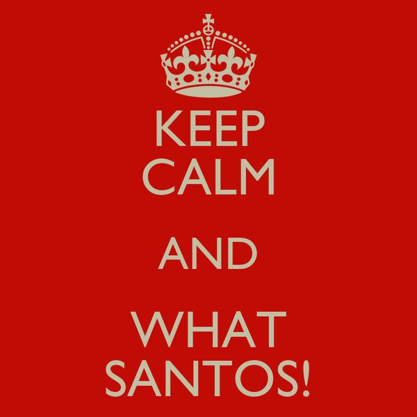 KEEP CALM AND WHAT SANTOS!