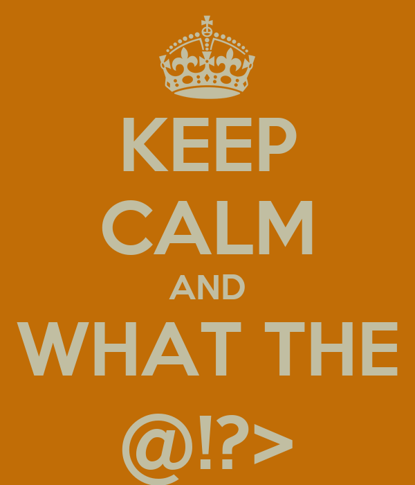 KEEP CALM AND WHAT THE @!?>