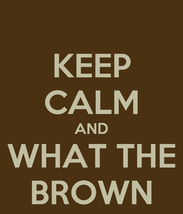 KEEP CALM AND WHAT THE BROWN