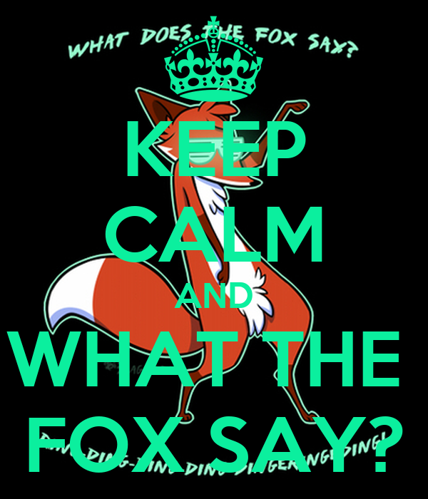 KEEP CALM AND WHAT THE  FOX SAY?