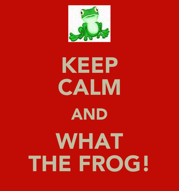 KEEP CALM AND WHAT THE FROG!