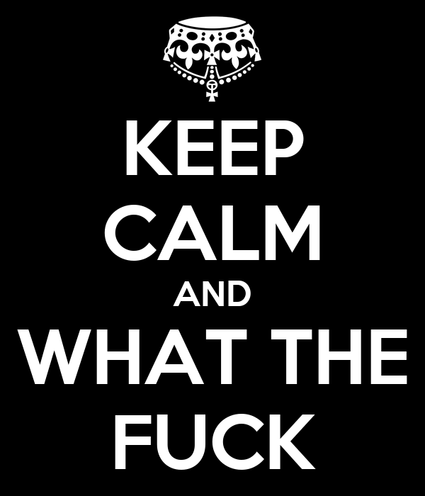 KEEP CALM AND WHAT THE FUCK