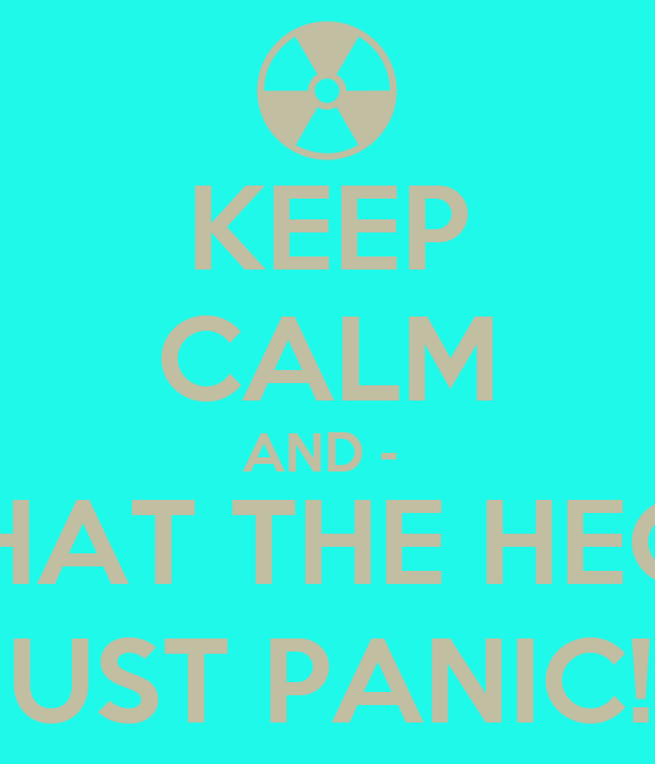 KEEP CALM AND -  WHAT THE HECK, JUST PANIC!!!