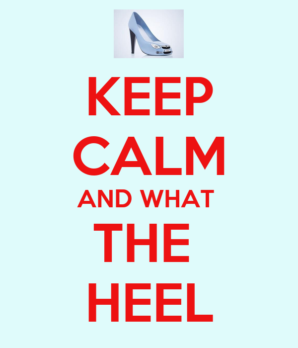 KEEP CALM AND WHAT  THE  HEEL