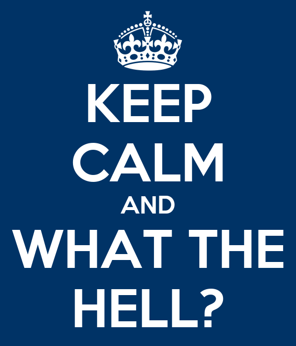 KEEP CALM AND WHAT THE HELL?