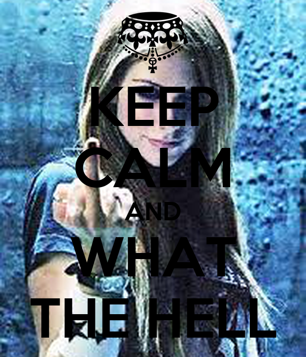 KEEP CALM AND WHAT THE HELL
