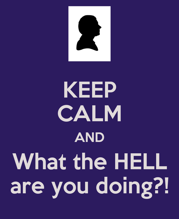 KEEP CALM AND What the HELL are you doing?!