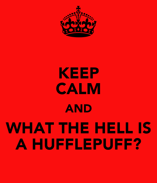 KEEP CALM AND WHAT THE HELL IS A HUFFLEPUFF?
