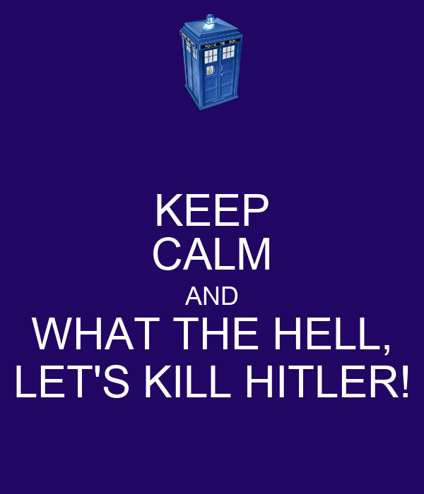 KEEP CALM AND WHAT THE HELL, LET'S KILL HITLER!