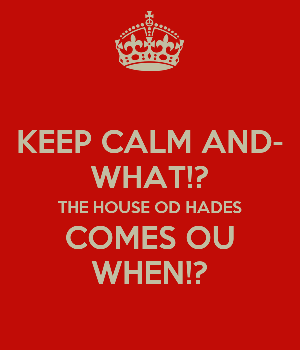 KEEP CALM AND- WHAT!? THE HOUSE OD HADES COMES OU WHEN!?