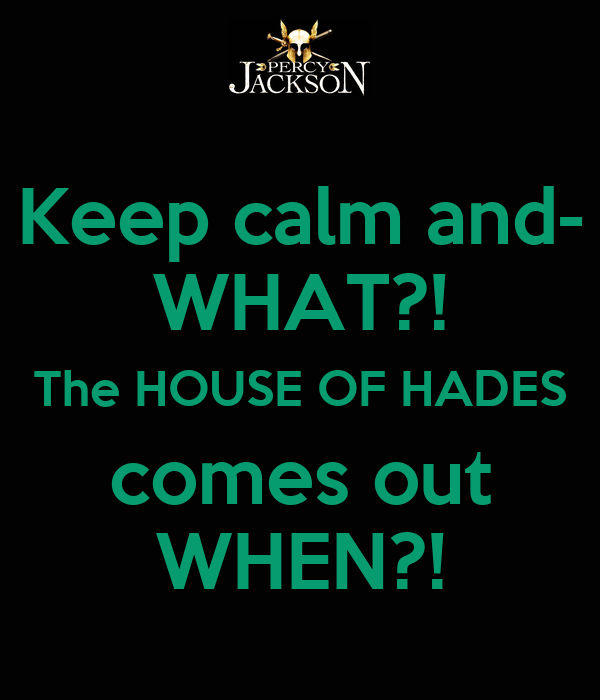 Keep calm and- WHAT?! The HOUSE OF HADES comes out WHEN?!