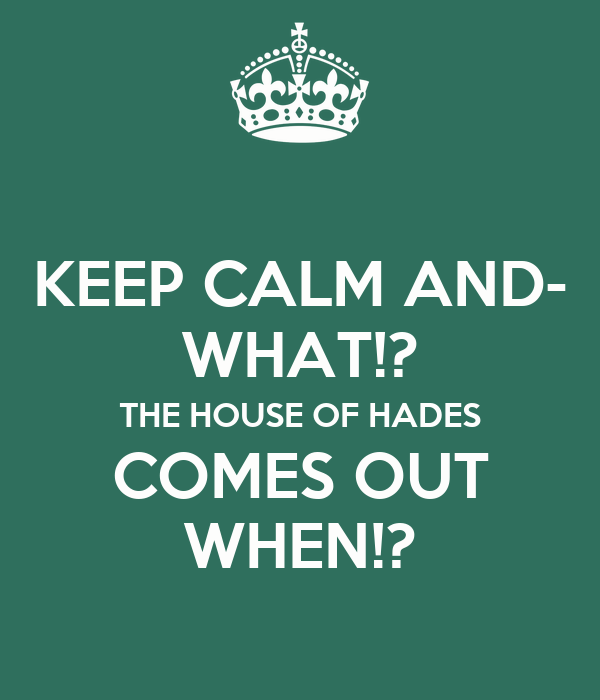 KEEP CALM AND- WHAT!? THE HOUSE OF HADES COMES OUT WHEN!?