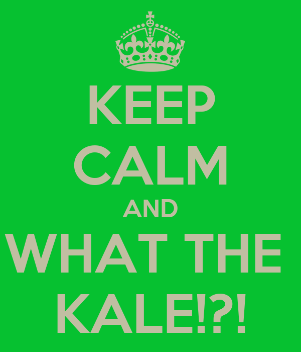 KEEP CALM AND WHAT THE  KALE!?!