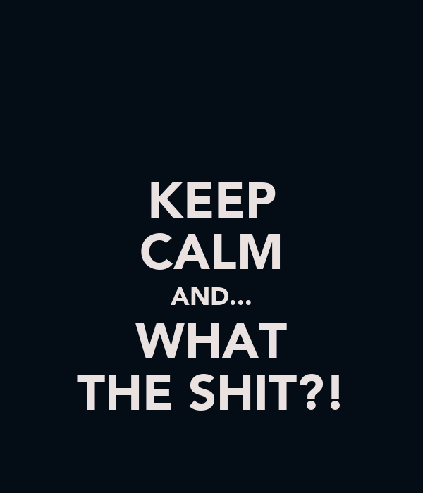 KEEP CALM AND... WHAT THE SHIT?!