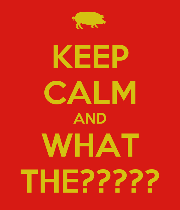 KEEP CALM AND WHAT THE?????
