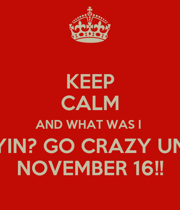 KEEP CALM AND WHAT WAS I  SAYIN? GO CRAZY UNTIL NOVEMBER 16!!