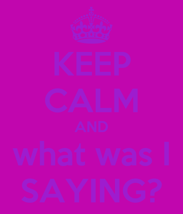 KEEP CALM AND what was I SAYING?