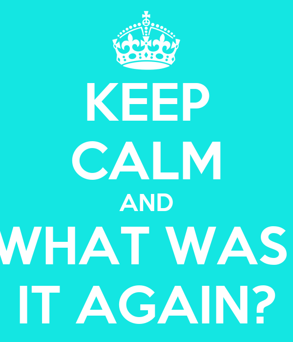 KEEP CALM AND WHAT WAS  IT AGAIN?