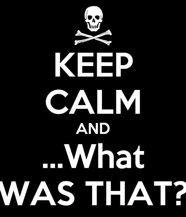 KEEP CALM AND ...What WAS THAT?