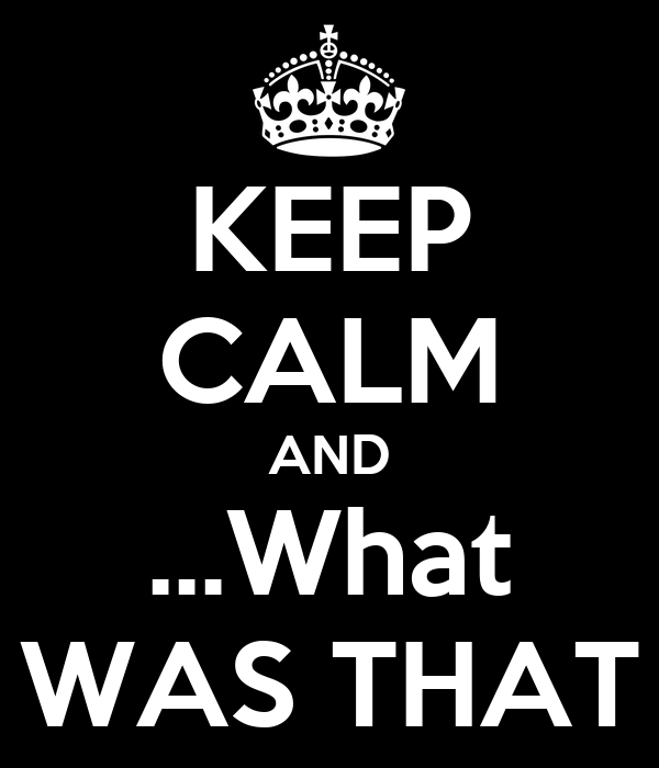KEEP CALM AND ...What WAS THAT