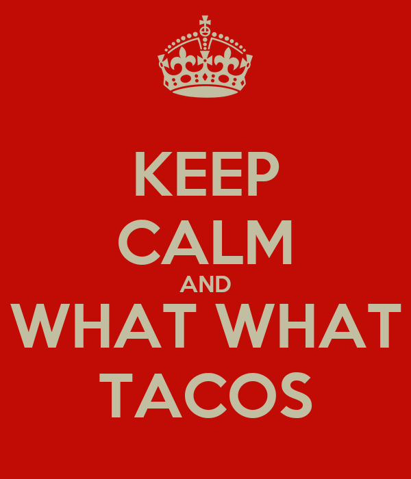KEEP CALM AND WHAT WHAT TACOS