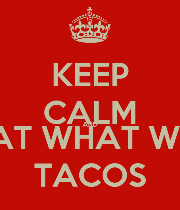 KEEP CALM AND WHAT WHAT WHAT TACOS