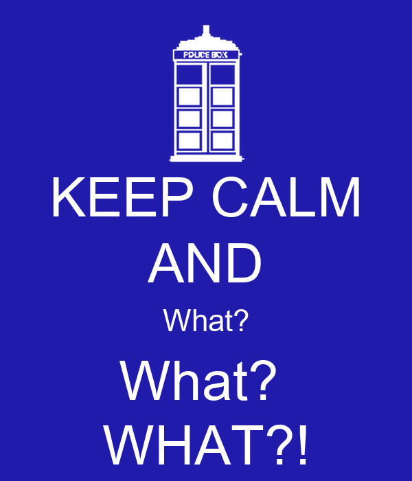 KEEP CALM AND What? What?  WHAT?!