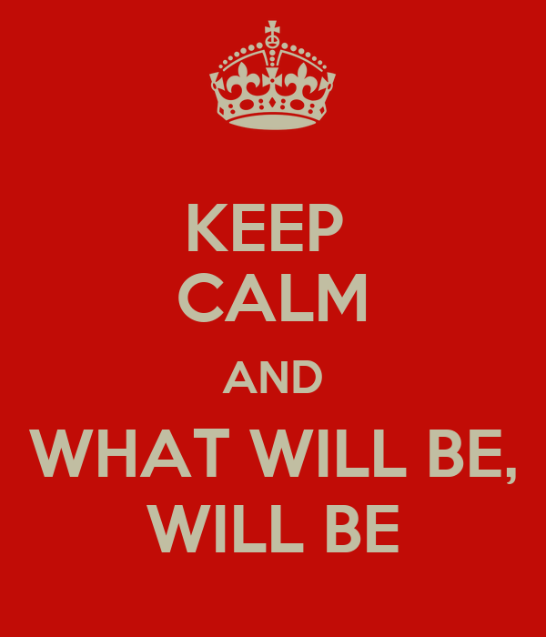 KEEP  CALM AND WHAT WILL BE, WILL BE