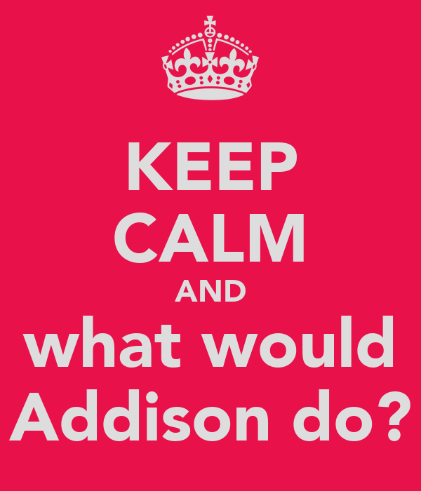 KEEP CALM AND what would Addison do?