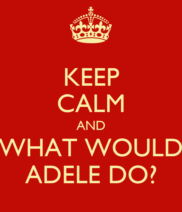 KEEP CALM AND WHAT WOULD ADELE DO?