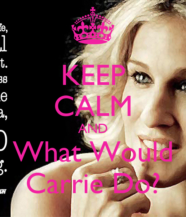 KEEP CALM AND What Would Carrie Do?