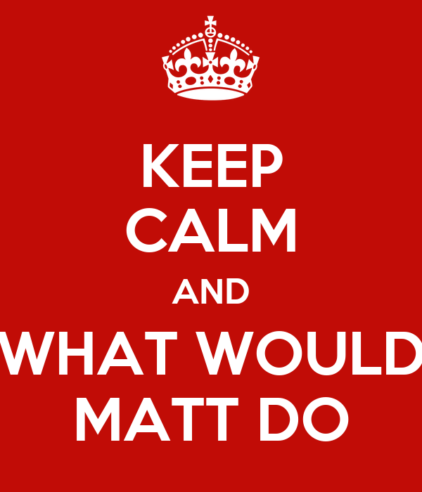KEEP CALM AND WHAT WOULD MATT DO