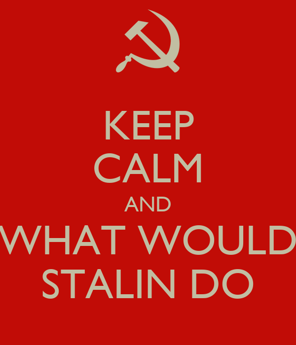 KEEP CALM AND WHAT WOULD STALIN DO