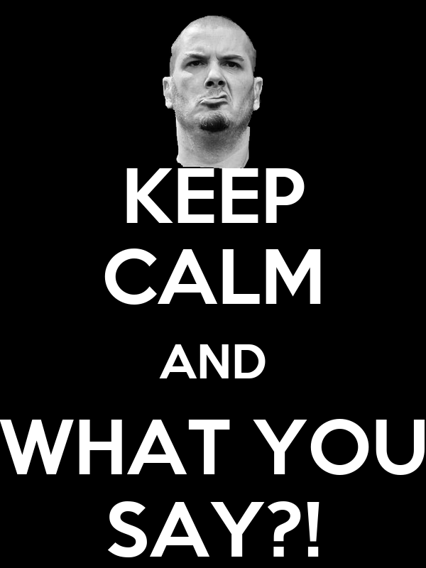 KEEP CALM AND WHAT YOU SAY?!