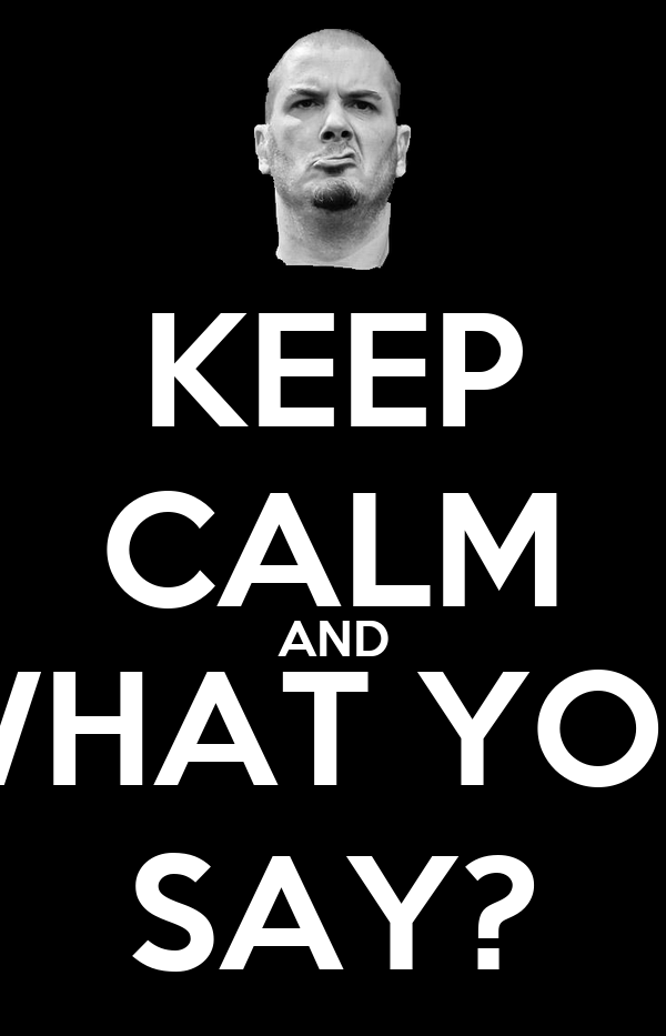 KEEP CALM AND WHAT YOU SAY?