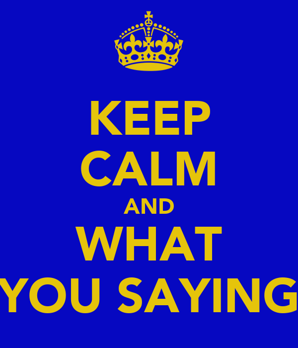 KEEP CALM AND WHAT YOU SAYING